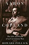 Pollack, Howard: Aaron Copland: THE LIFE AND WORK OF AN UNCOMMON MAN (Music in American Life)