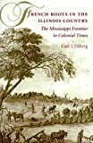Ekberg, Carl J.: French Roots in the Illinois Country: The Mississippi Frontier in Colonial Times