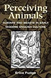 Fudge, Erica: Perceiving Animals: Humans and Beasts in Early Modern English Culture