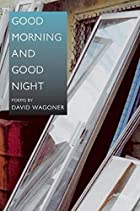 Good Morning and Good Night by David Wagoner