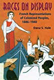 Dana S. Hale: Races on Display: French Representations of Colonized Peoples, 1886-1940