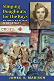Madison, James H.: Slinging Doughnuts for the Boys: An American Woman in World War II