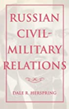 Russian Civil-Military Relations by Dale R.…