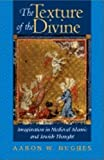 Hughes, Aaron: The Texture of the Divine: Imagination in Medieval Islamic and Jewish Thought