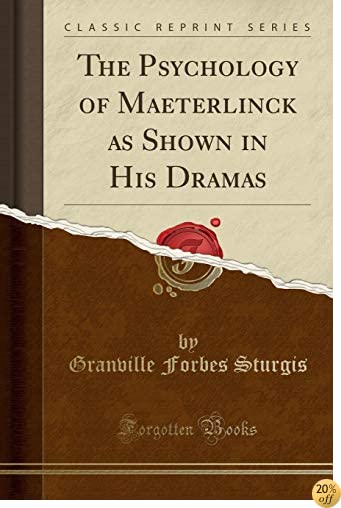 The Psychology of Maeterlinck as Shown in His Dramas (Classic Reprint)