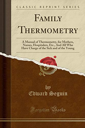 family-thermometry-a-manual-of-thermometry-for-mothers-nurses-hospitalers-etc-and-all-who-have-charge-of-the-sick-and-of-the-young-classic-reprint