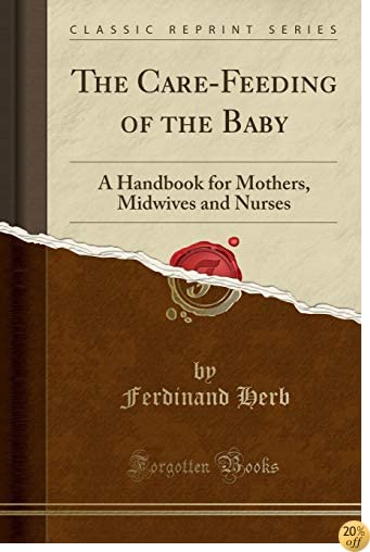 The Care-Feeding of the Baby: A Handbook for Mothers, Midwives and Nurses (Classic Reprint)
