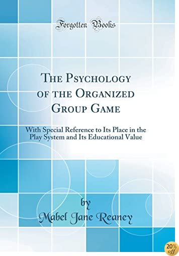 The Psychology of the Organized Group Game: With Special Reference to Its Place in the Play System and Its Educational Value (Classic Reprint)