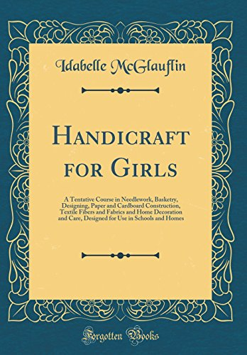 handicraft-for-girls-a-tentative-course-in-needlework-basketry-designing-paper-and-cardboard-construction-textile-fibers-and-fabrics-and-home-use-in-schools-and-homes-classic-reprint
