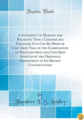 A Statement of Reasons for Believing That a Cheaper and Stronger Gun Can Be Made of Cast-Iron Than by the Combination of Wrought-Iron and Cast-Iron in Its Recent Constructions (Classic Reprint)