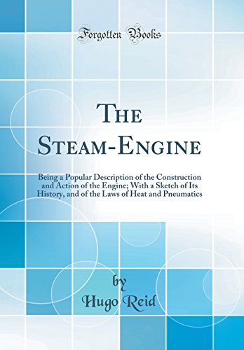 the-steam-engine-being-a-popular-description-of-the-construction-and-action-of-the-engine-with-a-sketch-of-its-history-and-of-the-laws-of-heat-and-pneumatics-classic-reprint