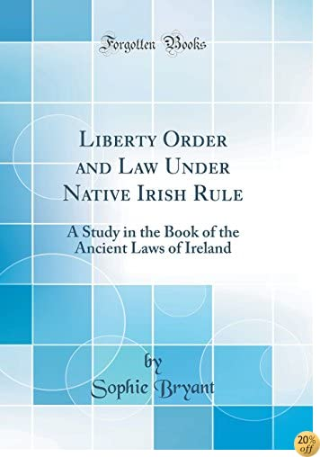 Liberty Order and Law Under Native Irish Rule: A Study in the Book of the Ancient Laws of Ireland (Classic Reprint)