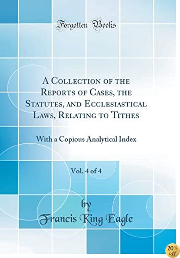 A Collection of the Reports of Cases, the Statutes, and Ecclesiastical Laws, Relating to Tithes, Vol. 4 of 4: With a Copious Analytical Index (Classic Reprint)