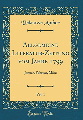 allgemeine-literatur-zeitung-vom-jahre-1799-vol-1-januar-februar-mrz-classic-reprint-german-edition