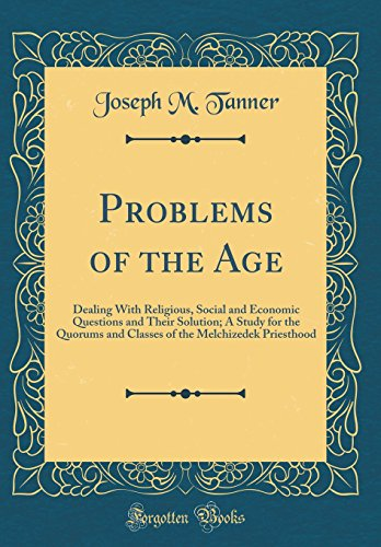 problems-of-the-age-dealing-with-religious-social-and-economic-questions-and-their-solution-a-study-for-the-quorums-and-classes-of-the-melchizedek-priesthood-classic-reprint