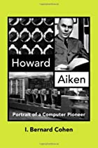 Howard Aiken: Portrait of a Computer Pioneer…