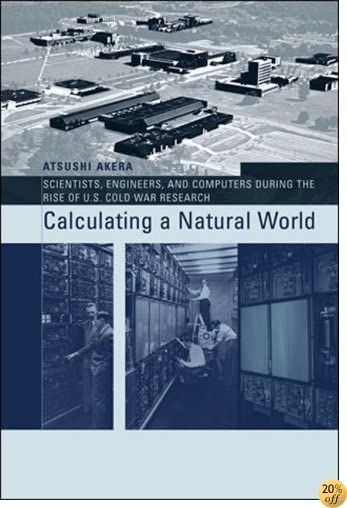 Calculating a Natural World: Scientists, Engineers, and Computers During the Rise of U.S. Cold War Research (Insi