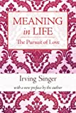 Singer, Irving: Meaning in Life: The Pursuit of Love (The Irving Singer Library) (Volume 2)