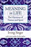 Singer, Irving: Meaning in Life: The Harmony of Nature and Spirit (The Irving Singer Library) (Volume 3)