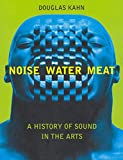 Kahn, Douglas: Noise, Water, Meat: A History of Sound in the Arts