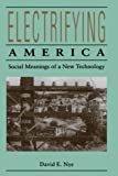 Nye, David E.: Electrifying America: Social Meanings of a New Technology, 1880-1940