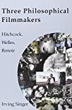 Singer, Irving: Three Philosophical Filmmakers: Hitchcock, Welles, Renoir (The Irving Singer Library)