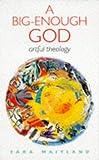 Maitland, Sara: A Big-Enough God: Artful Theology