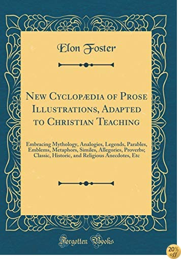 New Cyclopædia of Prose Illustrations, Adapted to Christian Teaching: Embracing Mythology, Analogies, Legends, Parables, Emblems, Metaphors, Similes. Religious Anecdotes, Etc (Classic Reprint)