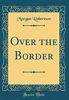 Over the Border by Morgan Robertson