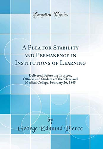 a-plea-for-stability-and-permanence-in-institutions-of-learning-delivered-before-the-trustees-officers-and-students-of-the-cleveland-medical-college-february-26-1845-classic-reprint