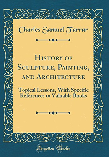 history-of-sculpture-painting-and-architecture-topical-lessons-with-specific-references-to-valuable-books-classic-reprint