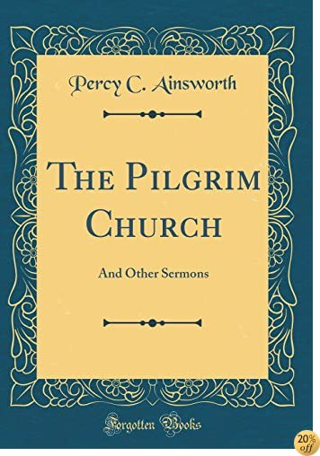 The Pilgrim Church: And Other Sermons (Classic Reprint)