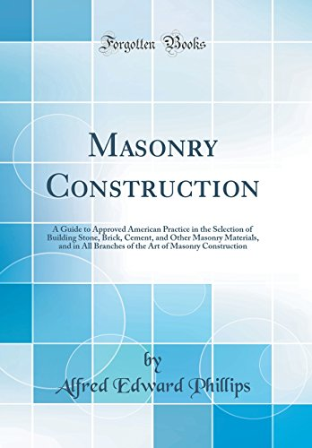 masonry-construction-a-guide-to-approved-american-practice-in-the-selection-of-building-stone-brick-cement-and-other-masonry-materials-and-in-all-art-of-masonry-construction-classic-reprint
