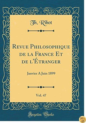 Revue Philosophique de la France Et de l'Étranger, Vol. 47: Janvier a Juin 1899 (Classic Reprint) (French Edition)