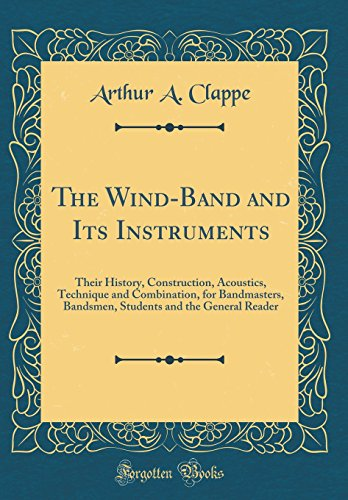 the-wind-band-and-its-instruments-their-history-construction-acoustics-technique-and-combination-for-bandmasters-bandsmen-students-and-the-general-reader-classic-reprint