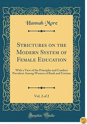 Strictures on the Modern System of Female Education, Vol. 2 of 2: With a View of the Principles and Conduct Prevalent Among Women of Rank and Fortune (Classic Reprint)