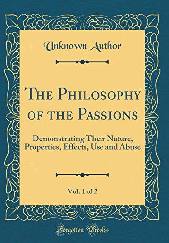 the-philosophy-of-the-passions-vol-1-of-2-demonstrating-their-nature-properties-effects-use-and-abuse-classic-reprint