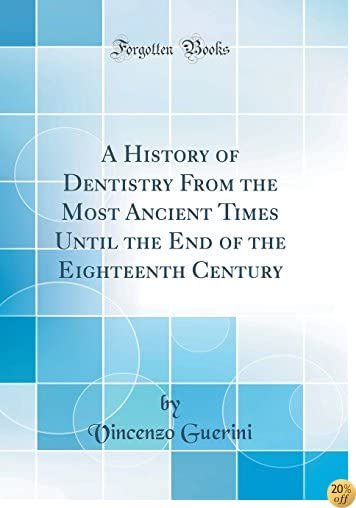 A History of Dentistry From the Most Ancient Times Until the End of the Eighteenth Century (Classic Reprint)