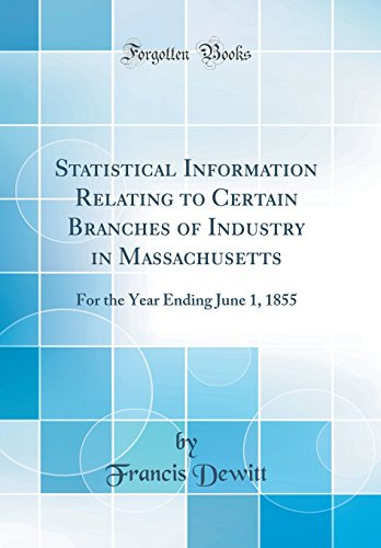 statistical-information-relating-to-certain-branches-of-industry-in-massachusetts-for-the-year-ending-june-1-1855-classic-reprint