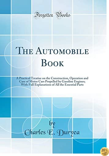 The Automobile Book: A Practical Treatise on the Construction, Operation and Care of Motor Cars Propelled by Gasoline Engines; With Full Explanations of All the Essential Parts (Classic Reprint)