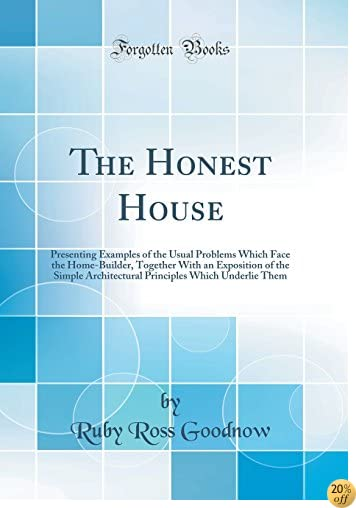 TThe Honest House: Presenting Examples of the Usual Problems Which Face the Home-Builder, Together with an Exposition of the Simple Architectural Principles Which Underlie Them (Classic Reprint)
