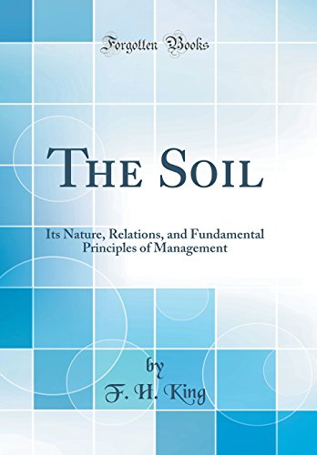 the-soil-its-nature-relations-and-fundamental-principles-of-management-classic-reprint