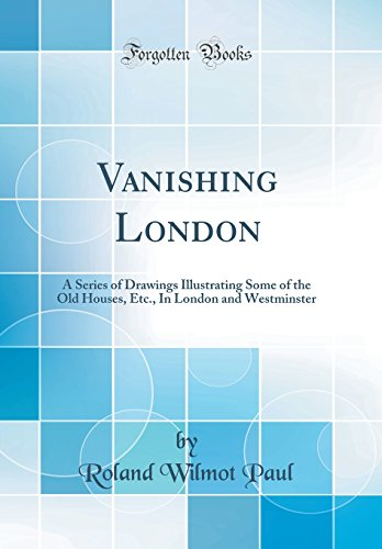 vanishing-london-a-series-of-drawings-illustrating-some-of-the-old-houses-etc-in-london-and-westminster-classic-reprint
