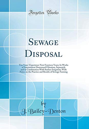 sewage-disposal-ten-years-experience-now-fourteen-years-in-works-of-intermittent-downward-filtration-separately-and-in-combination-with-surface-results-of-sewage-farming-classic-reprint