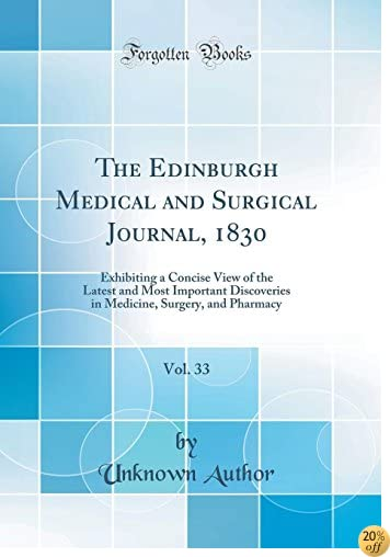 TThe Edinburgh Medical and Surgical Journal, 1830, Vol. 33: Exhibiting a Concise View of the Latest and Most Important Discoveries in Medicine, Surgery, and Pharmacy (Classic Reprint)