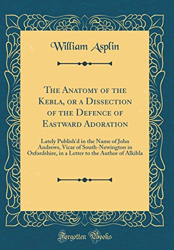 the-anatomy-of-the-kebla-or-a-dissection-of-the-defence-of-eastward-adoration-lately-publishd-in-the-name-of-john-andrews-vicar-of-south-newington-to-the-author-of-alkibla-classic-reprint