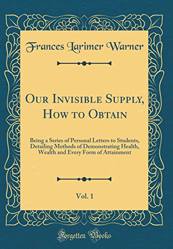 our-invisible-supply-how-to-obtain-vol-1-being-a-series-of-personal-letters-to-students-detailing-methods-of-demonstrating-health-wealth-and-every-form-of-attainment-classic-reprint