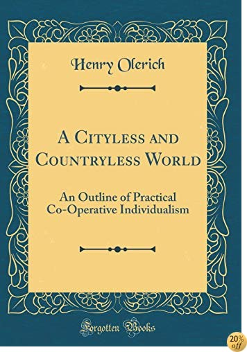 A Cityless and Countryless World: An Outline of Practical Co-Operative Individualism (Classic Reprint)