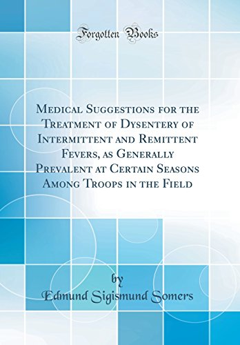 medical-suggestions-for-the-treatment-of-dysentery-of-intermittent-and-remittent-fevers-as-generally-prevalent-at-certain-seasons-among-troops-in-the-field-classic-reprint