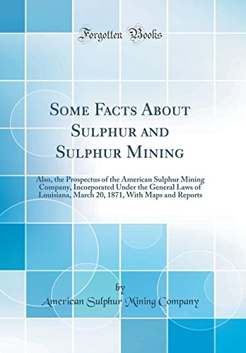 some-facts-about-sulphur-and-sulphur-mining-also-the-prospectus-of-the-american-sulphur-mining-company-incorporated-under-the-general-laws-of-1871-with-maps-and-reports-classic-reprint